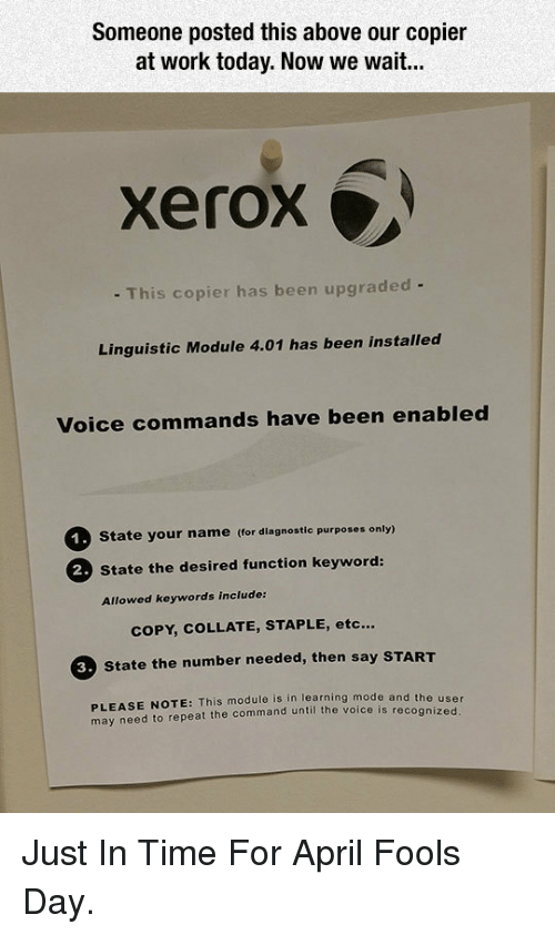 April: Someone posted this above our copier  at work today. Now we wait...  xerox  - This copier has been upgraded -  Linguistic Module 4.01 has been installed  Voice commands have been enabled  State your name (for diagnostic purposes only)  2 State the desired function keyword:  Allowed keywords include:  COPY, COLLATE, STAPLE, etc...  3. State the number needed, then say START  PLEASE NOTE: This module is in learning mode and the us  may need to repeat the command until the voice is recogniz  er  ed <p>Just In Time For April Fools Day.</p>