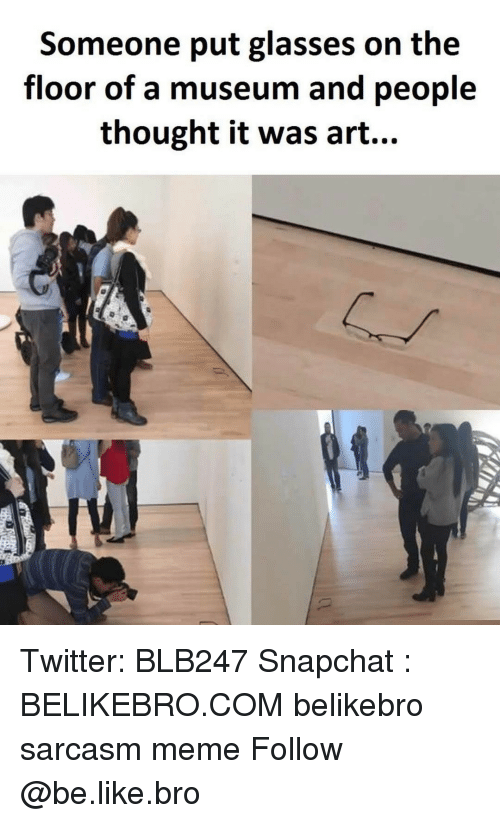 Be Like, Memes, and Snapchat: Someone put glasses on the  floor of a museum and people  thought it was art... Twitter: BLB247 Snapchat : BELIKEBRO.COM belikebro sarcasm meme Follow @be.like.bro