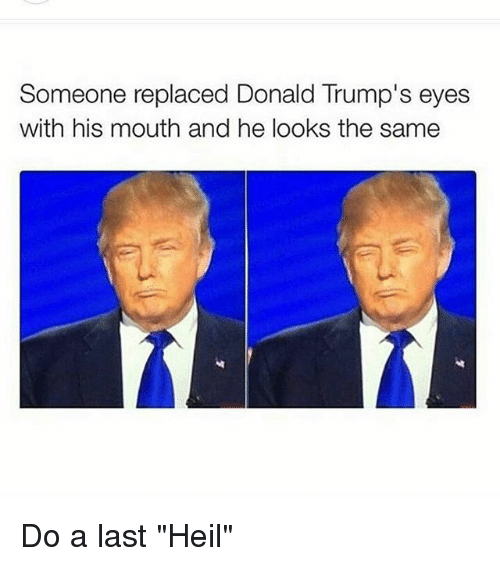 """Donald Trump Eyes: Someone replaced Donald Trump's eyes  with his mouth and he looks the same Do a last """"Heil"""""""