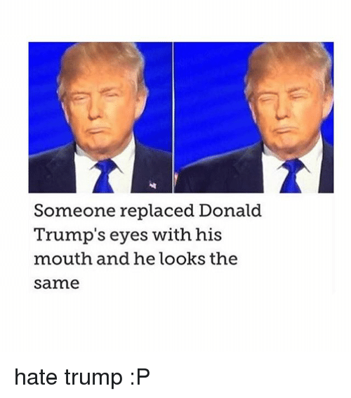 Donald Trump Eyes: Someone replaced Donald  Trump's eyes with his  mouth and he looks the  Sarme hate trump :P