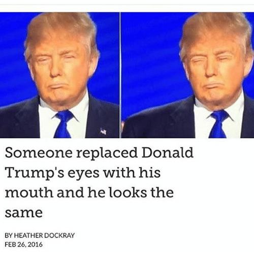 Donald Trump, Funny, and Trump: Someone replaced Donald  Trump's eyes with his  mouth and he looks the  Same  BY HEATHER DOCKRAY  FEB 26, 2016