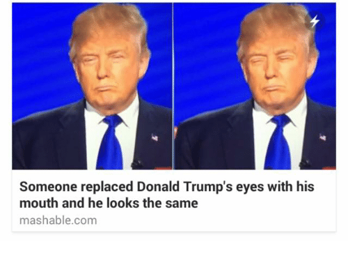 Donald Trump Eyes: Someone replaced Donald Trump's eyes with his  mouth and he looks the same  mashable com