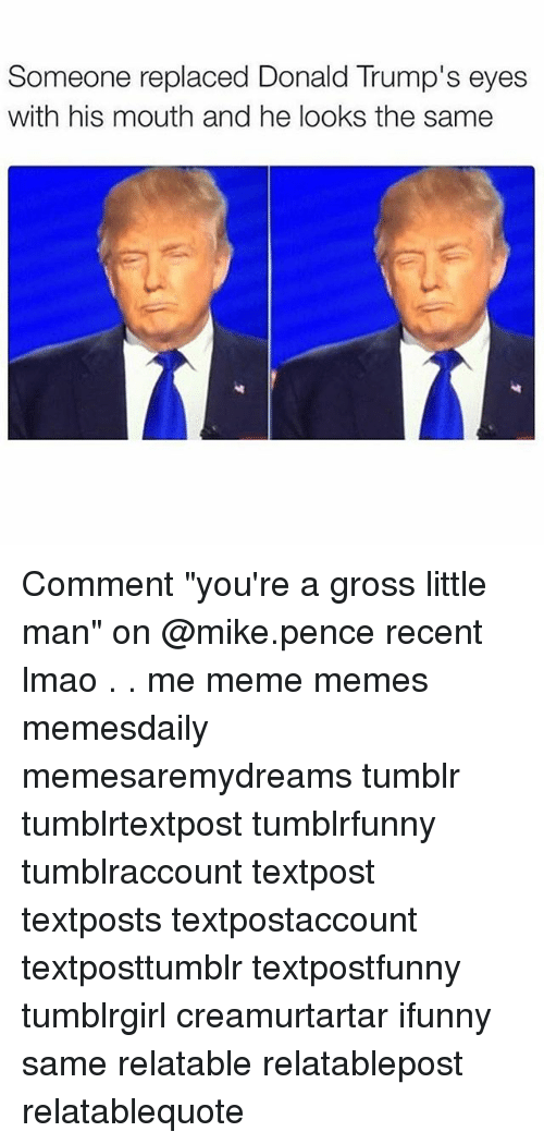 """Donald Trump Eyes: Someone replaced Donald Trump's eyes  with his mouth and he looks the same Comment """"you're a gross little man"""" on @mike.pence recent lmao . . me meme memes memesdaily memesaremydreams tumblr tumblrtextpost tumblrfunny tumblraccount textpost textposts textpostaccount textposttumblr textpostfunny tumblrgirl creamurtartar ifunny same relatable relatablepost relatablequote"""