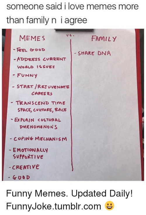 Love Memes: Someone said i love memes more  than family n i agree  MEMES  FAMILY  - SHARE DNA  -ADDRESS CURRENT  -FUNNY  - START/REJUVENNTE  -TRANSCEND TIME  CAREE R3  SPACE, LTARE, RACE  Ex PLAIN CULTURAL  PHENOMENONS  - COPING MECNANISM  EMOTIONALLY  SUPPORTIve  CREATIVe  - G00 D Funny Memes. Updated Daily! ⇢ FunnyJoke.tumblr.com 😀