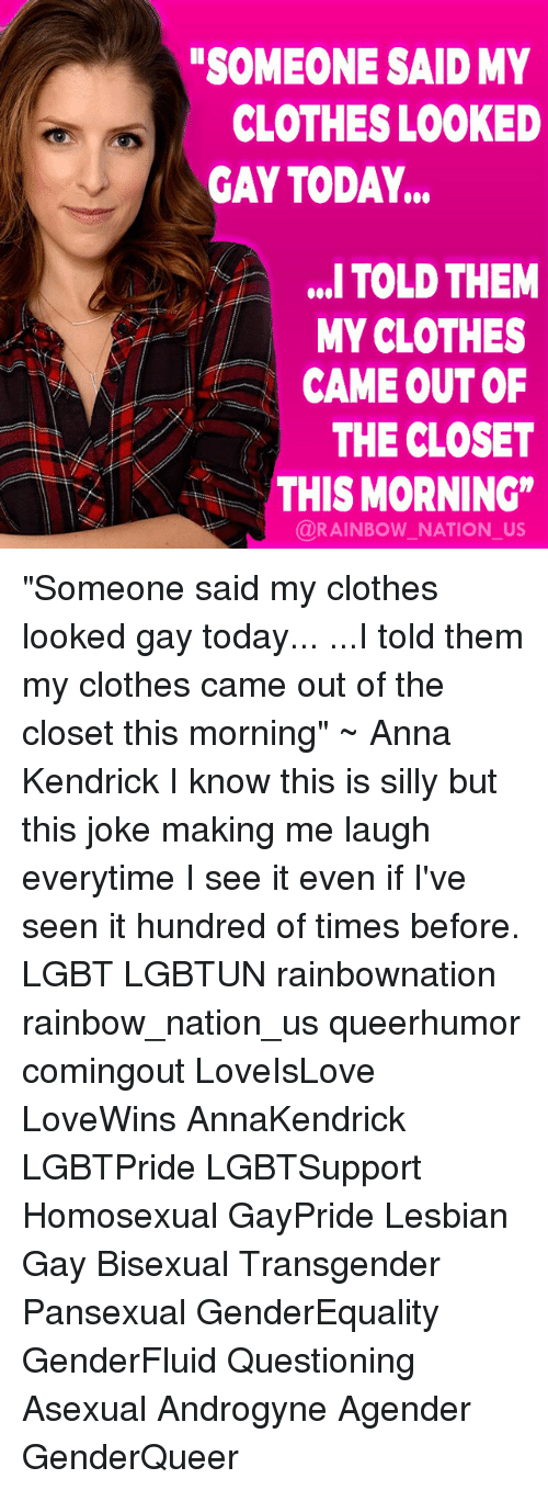 "anna kendrick: SOMEONE SAID MY  CLOTHES LOOKED  GAY TODAY...  ,. TOLD THEM  MY CLOTHES  CAME OUT OF  THE CLOSET  AKTHIS MORNING""  @RAINBOW NATION_US ""Someone said my clothes looked gay today... ...I told them my clothes came out of the closet this morning"" ~ Anna Kendrick I know this is silly but this joke making me laugh everytime I see it even if I've seen it hundred of times before. LGBT LGBTUN rainbownation rainbow_nation_us queerhumor comingout LoveIsLove LoveWins AnnaKendrick LGBTPride LGBTSupport Homosexual GayPride Lesbian Gay Bisexual Transgender Pansexual GenderEquality GenderFluid Questioning Asexual Androgyne Agender GenderQueer"