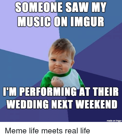Meme Life: SOMEONE SAW MY  MUSIC  ON IMGUR  I'M PERFORMING AT THEIR  WEDDING NEKT WEEKEND  made on imgur Meme life meets real life
