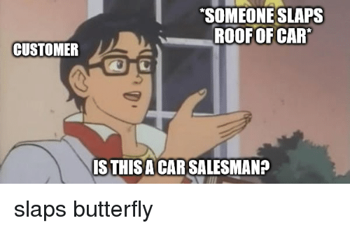 Reddit, Butterfly, and Car: SOMEONE SLAPS  ROOF OF CAR  CUSTOMER  STHISACAR SALESMANA slaps butterfly