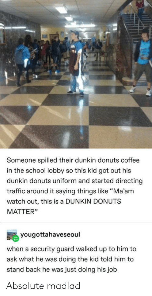 "Watch Out: Someone spilled their dunkin donuts coffee  in the school lobby so this kid got out his  dunkin donuts uniform and started directing  traffic around it saying things like ""Ma'am  watch out, this is a DUNKIN DONUTS  MATTER""  yougottahaveseoul  when a security guard walked up to him to  ask what he was doing the kid told him to  stand back he was just doing his job Absolute madlad"