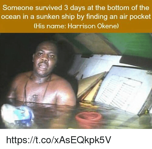 air pocket: Someone survived 3 days at the bottom of the  ocean in a sunken ship by finding an air pocket  (His name: Harrison Okene) https://t.co/xAsEQkpk5V