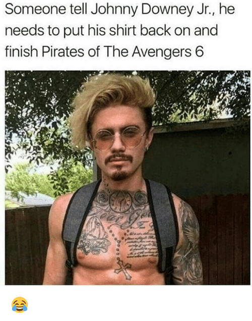 Memes, Avengers, and Pirates: Someone tell Johnny Downey Jr., he  needs to put his shirt back on and  finish Pirates of The Avengers 6 😂