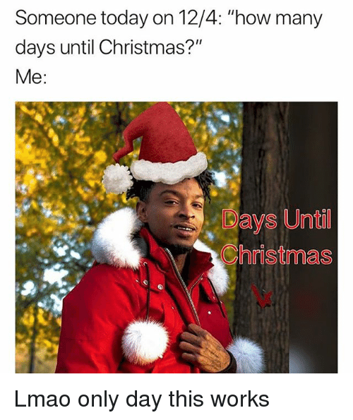 Someone Today on 124 How Many Days Until Christmas? Me Ays Until Christmas Lmao Only Day This ...