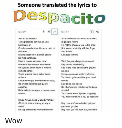 begining: Someone translated the lyrics to  Despacito  Spanish-  4)|-| English.  Someone once told me that the world  is going to roll me  l is not the sharpest tool in the shed  She looked a bit silly with her finger  and thumb  L-shaped in front  Ven en mi dirección  Tan agradecido por eso, es una  bendición, si  Convierta cada situación en el cielo, sí  (Oh eres...)  Mi amanecer en el día más oscuro  Me hizo sentir algo  Hazme querer saborear cada  momento lentamente, lentamente  Me ajustas, amor hecho a medida,  cómo lo pones  Tengo la única clave, saber cómo  Well, the years begin to come and  they do not stop coming  Fed to the rules and I hit the ground  It made no sense not to live for fun  Your brain gets smart but your head  La forma en que mordisquear mi oído, moves  las únicas palabras que quiero  Lots to do, lots to see  So what's wrong with taking the back  streets?  You'll never know if you're not going  You will never shine if you do not shine  Bebe lo lento para que podamos durar  [Verso 1: Luis Fonsi y Daddy Yankee]  Oh, tů, tú eres el imán y yo soy el  Hey now, you're an all-star, get your  game on, go play  Hey now, you're a rock star, make the  Me voy acercando y voy armando el Wow