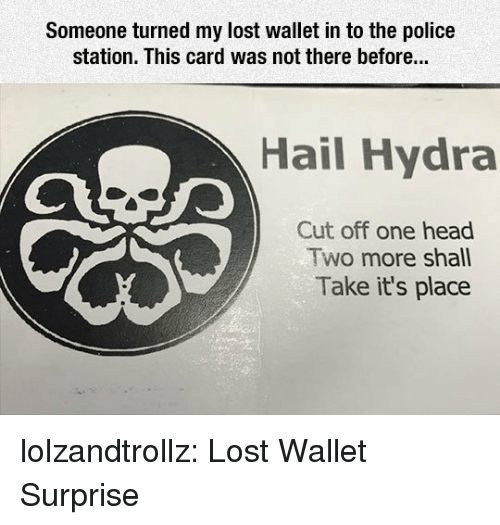 hydra: Someone turned my lost wallet in to the police  station. This card was not there before...  Hail Hydra  Cut off one head  Two more shall  Take it's place lolzandtrollz:  Lost Wallet Surprise