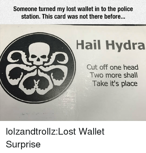 hydra: Someone turned my lost wallet in to the police  station. This card was not there before...  Hail Hydra  Cut off one head  Two more shall  Take it's place lolzandtrollz:Lost Wallet Surprise