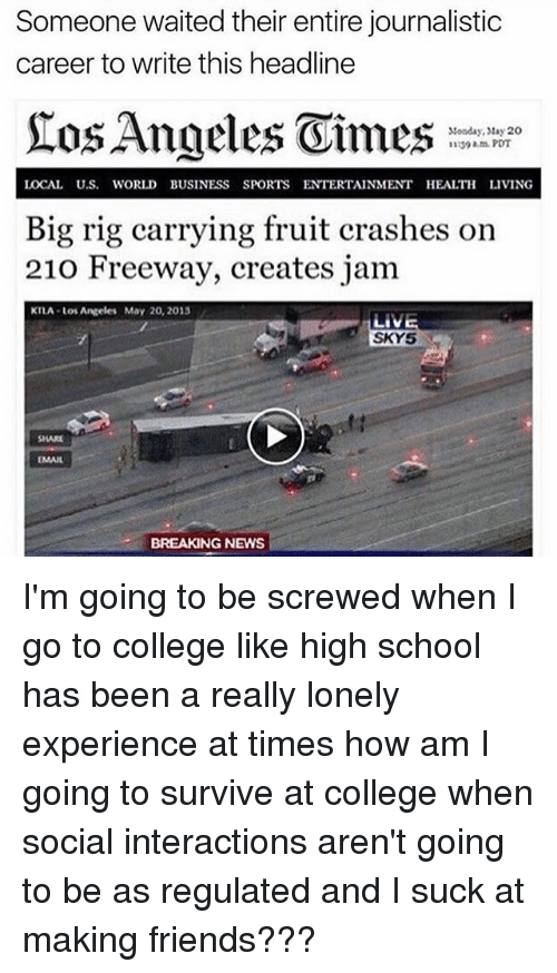 Memes, 🤖, and Local: Someone waited their entire journalistic  career to write this headline  Stonday, May 20  1139 am PDT  LOCAL U.S. WORLD BUSINESS SPORTS ENTERTAINMENT HEALTH LIVING  Big rig carrying fruit crashes on  210 Freeway, creates jam  KTLA Los Angeles May 20, 2013  SKY5  SHARE  BREAKING NEWS I'm going to be screwed when I go to college like high school has been a really lonely experience at times how am I going to survive at college when social interactions aren't going to be as regulated and I suck at making friends???