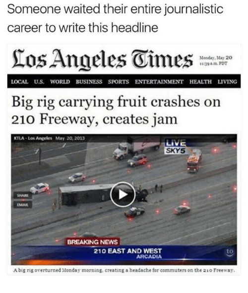 Rigness: Someone waited their entire journalistic  career to write this headline  Monday, May 20  LOCAL Uus. WORLD BUSINESS SPORTS ENTERTAINMENT HEALTH LIVING  Big rig carrying fruit crashes on  210 Freeway, creates jam  KTLA Los Angeles May 20, 2013  LIVE  SKY5  BREAKING NEWS  210 EAST AND WEST  to  ARCADIA  Abig rig overturned Monday morning, creating a headache for commuters on the 210 Freeway.