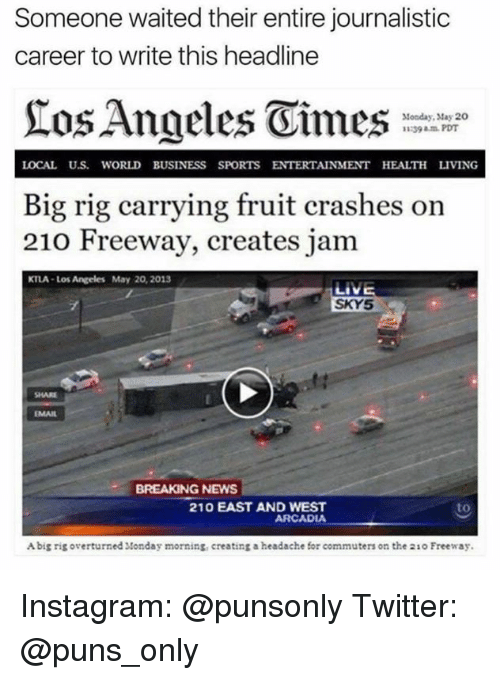 Rigness: Someone waited their entire journalistic  career to write this headline  Monday, May 20  11239 PDT  LOCAL U.S WORLD BUSINESS SPORTS ENTERTAINMENT HEALTH LIVING  Big rig carrying fruit crashes on  210 Freeway, creates jam  KTLA Los Angeles May 20, 2013  LIVE  SKY5  BREAKING NEWS  210 EAST AND WEST  to  ARCADIA  Abig rig overturned Monday morning, creating a headache for commuters on the 21o Freeway. Instagram: @punsonly Twitter: @puns_only