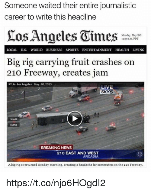 Rigness: Someone waited their entire journalistic  career to write this headline  Angeles Vimes  Monday, May 20  39 am PDT  LOCAL U.S. WORLD BUSINESS SPORTS ENTERTAINMENT HEALTH LIVING  Big rig carrying fruit crashes on  210 Freeway, creates jam  KTLA Los Angeles May 20, 2013  LIVE  SKY5  EMAIL  BREAKING NEWS  210 EAST AND WEST  ARCADIA  Abig rig overturned Monday morning, creating a headache for commuters on the 21o Freeway. https://t.co/njo6HOgdI2