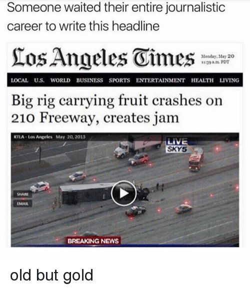Ktla: Someone waited their entire journalistic  career to write this headline  Monday, tay 20  1139 am.PDT  LOCAL U.S. WORLD BUSINESS SPORTS ENTERTAINMENT HEALTH LIVING  Big rig carrying fruit crashes on  210 Freeway, creates jam  KTLA-Los Angeles May 20, 2013  SKY5  SHARE  EMAIL  BREAKING NEWS old but gold