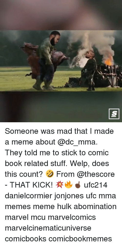 Meme, Memes, and Ufc: Someone was mad that I made a meme about @dc_mma. They told me to stick to comic book related stuff. Welp, does this count? 🤣 From @thescore - THAT KICK! 💥🔥☝🏿 ufc214 danielcormier jonjones ufc mma memes meme hulk abomination marvel mcu marvelcomics marvelcinematicuniverse comicbooks comicbookmemes