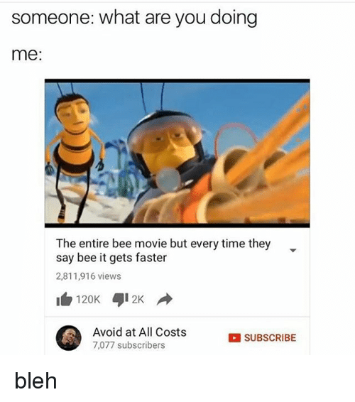 bleh: someone: what are you doing  me:  The entire bee movie but every time they  say bee it gets faster  2,811,916 views  120K 412K  Avoid at All Costs  SUBSCRIBE  7,077 subscribers bleh
