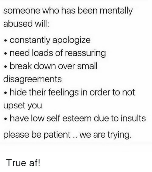 Af, Memes, and True: someone who has been mentally  abused will  .constantly apologize  need loads of reassuring  break down over small  disagreements  . hide their feelings in order to not  upset you  . have low self esteem due to insults  please be patient.. we are trying. True af!
