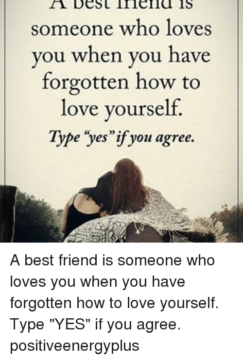 """Love Yourself: someone who loves  you when you have  forgotten how to  love yourself.  Type yes if you agree. A best friend is someone who loves you when you have forgotten how to love yourself. Type """"YES"""" if you agree. positiveenergyplus"""