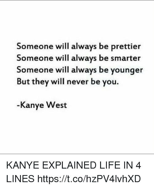 Kanye, Life, and Kanye West: Someone will always be prettier  Someone will always be smarter  Someone will always be younger  But they will never be you.  Kanye West KANYE EXPLAINED LIFE IN 4 LINES https://t.co/hzPV4lvhXD