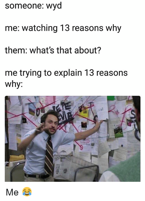 Funny, Why, and Them: someone: wvd  me: watching 13 reasons why  them: what's that about?  me trying to explain 13 reasons  Why. Me 😂