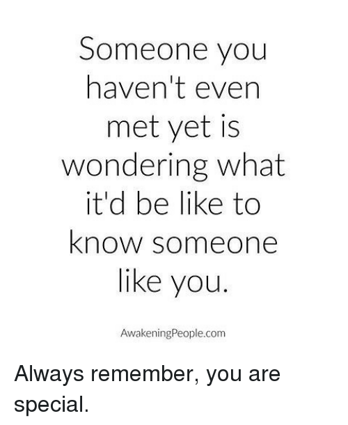 you are special: Someone you  haven't even  met yet is  wondering what  it'd be like to  know someone  like you.  Awakening People.com Always remember, you are special.