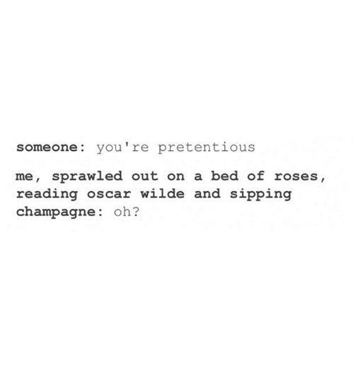 Pretentious, Champagne, and Humans of Tumblr: someone you're pretentious  me, sprawled out on a bed of roses,  reading Oscar wilde and sipping  champagne  oh