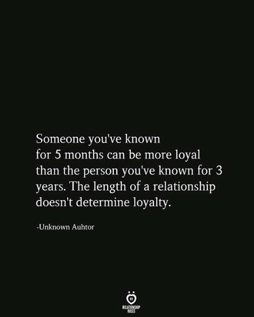 loyalty: Someone you've known  for 5 months can be more loyal  than the person you've known for 3  years. The length of a relationship  doesn't determine loyalty.  -Unknown Auhtor  RELATIONSHIP  RULES