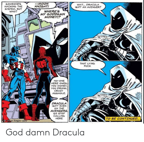 The Avengers: SOMEONE'S  HACKING THE  GYETEM, BUT  WHO?  -MOON  KNIGHT!  WAIT... DRACULA  leN'T AN AVENGER?  WHERE'S  MY GODDAMN  MONEYI?  THAT LYING  FUCK  No-ONE  HERE OWES  yOU MONEY  YOU DRUNK,  CRAZY  ASSHOLE  DRACULA  GN'T EVEN  ON THE  AVENGERS  SO STOP  CALLING  HERE  TO BE CONTINUED..  @Mann Kaighcore God damn Dracula