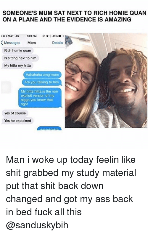 rich homie quan: SOMEONE'S MUM SAT NEXT TO RICH HOMIE QUAN  ON A PLANE AND THE EVIDENCE IS AMAZING  AT&T 4G 3:23 PM  46%  Messages  Mom  Details  Rich homie quan  is sitting next to him  My hitta my hitta  Hahahaha omg mom  Are you talking to him  My hitta hitta is the non  explicit version of my  nigga you know that  right  Yes of course  Yes he explained Man i woke up today feelin like shit grabbed my study material put that shit back down changed and got my ass back in bed fuck all this @sanduskybih