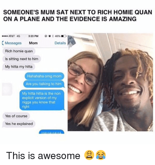 rich homie quan: SOMEONE'S MUM SAT NEXT TO RICH HOMIE QUAN  ON A PLANE AND THE EVIDENCE IS AMAZING  AT&T 4G 3:23 PM  o 3 46%  .ee. Messages  Mom  Details  Rich homie quan  is sitting next to him  My hitta my hitta  Hahahaha omg mom  Are you talking to him  My hitta hitta is the non  explicit version of my  nigga you know that  right  Yes of course  Yes he explained This is awesome 😩😂