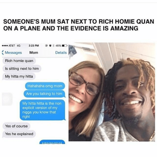 rich homie quan: SOMEONE'S MUM SAT NEXT TO RICH HOMIE QUAN  ON A PLANE AND THE EVIDENCE IS AMAZING  @○言46% ■D  ATAT 4G 3:23 PM  Messages Mom  Rich homie quan  Is sitting next to him  My hitta my hitta  Details  Hahahaha omg mom  Are you talking to him  My hitta hitta is the non  explicit version of my  nigga you know that  right  Yes of course  Yes he explained