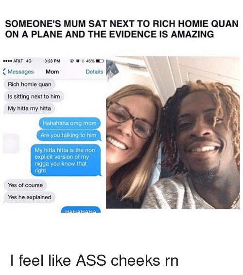 rich homie quan: SOMEONE'S MUM SAT NEXT TO RICH HOMIE QUAN  ON A PLANE AND THE EVIDENCE IS AMAZING  AT&T 4G  3:23 PM  46%E  Messages  Mom  Details  Rich homie quan  ls sitting next to him  My hitta my hitta  Hahahaha omg mom  Are you talking to him  My hitta hitta is the non  explicit version of my  nigga you know that  right  Yes of course  Yes he explained I feel like ASS cheeks rn