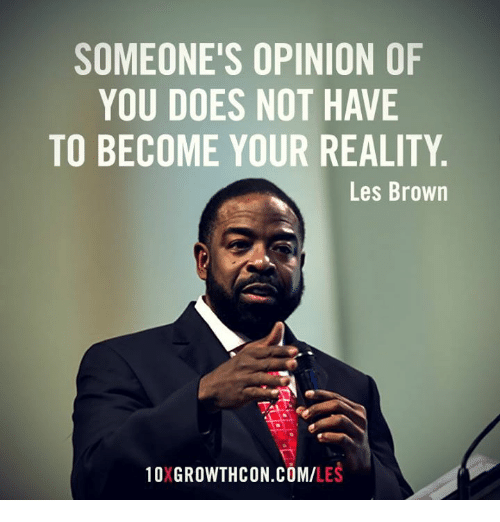 les brown: SOMEONE'S OPINION OF  YOU DOES NOT HAVE  TO BECOME YOUR REALITY  Les Brown  10XGROWTHCON COMM