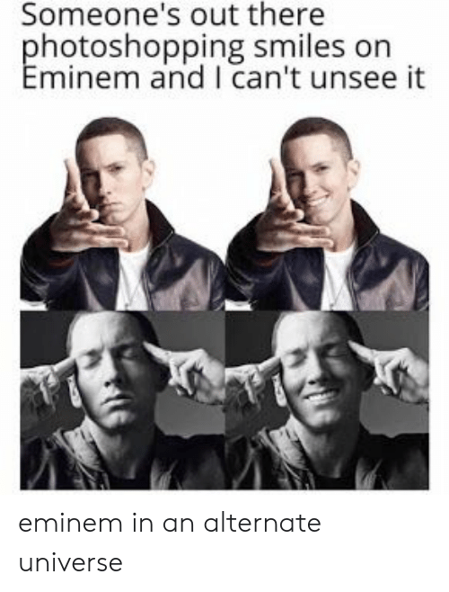 alternate universe: Someone's out there  hotoshopping smiles on  minem and I can't unsee it eminem in an alternate universe