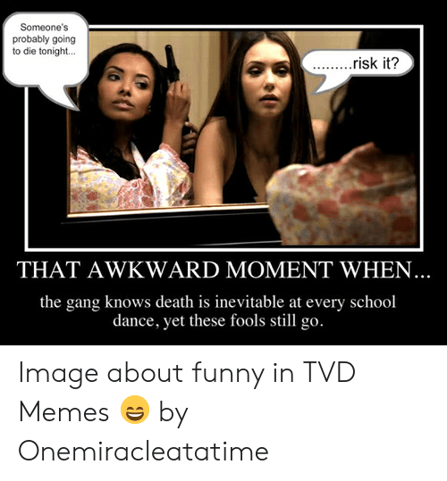 Funny Vampire Memes: Someone's  probably going  to die tonight  ...risk it?  THAT AWKWARD MOMENT WHEN  the gang knows death is inevitable at every school  dance, yet these fools still go. Image about funny in TVD Memes 😄 by Onemiracleatatime