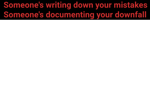writing down: Someone's writing down your mistakes  Someone's documenting your downfall