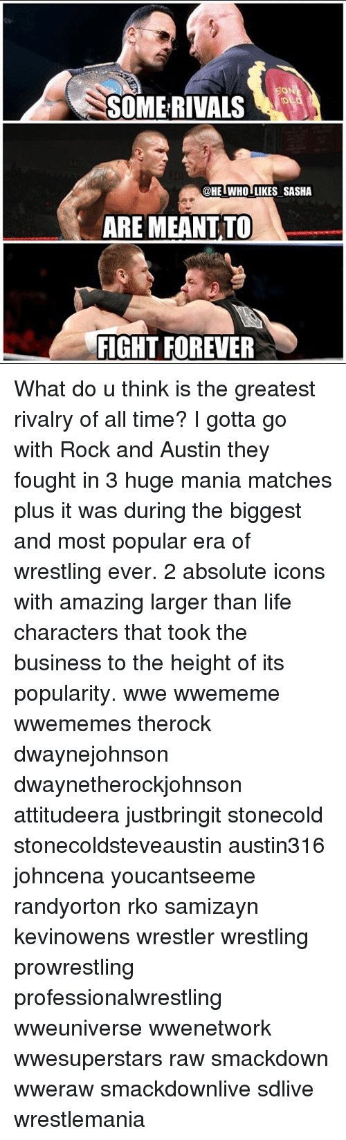 rko: SOMERIVALS  @HE WHO LIKES SASHA  ARE MEANT.TO  FIGHT FOREVER What do u think is the greatest rivalry of all time? I gotta go with Rock and Austin they fought in 3 huge mania matches plus it was during the biggest and most popular era of wrestling ever. 2 absolute icons with amazing larger than life characters that took the business to the height of its popularity. wwe wwememe wwememes therock dwaynejohnson dwaynetherockjohnson attitudeera justbringit stonecold stonecoldsteveaustin austin316 johncena youcantseeme randyorton rko samizayn kevinowens wrestler wrestling prowrestling professionalwrestling wweuniverse wwenetwork wwesuperstars raw smackdown wweraw smackdownlive sdlive wrestlemania