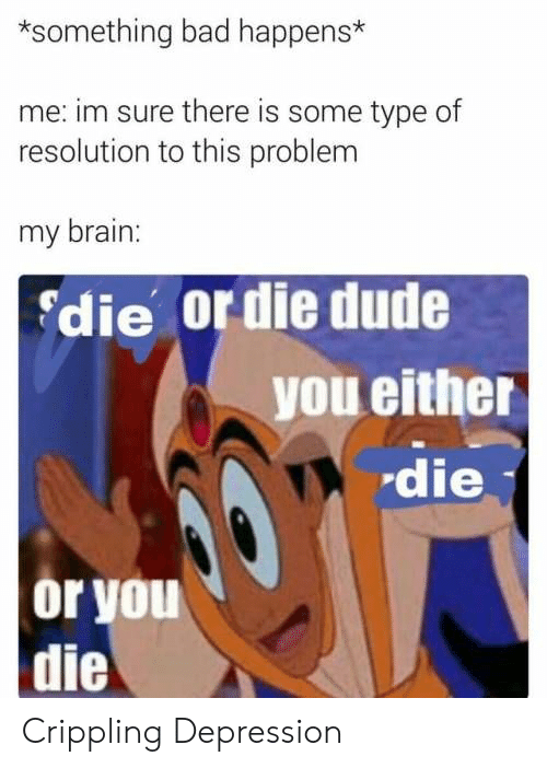 Crippling: *something bad happens*  me: im sure there is some type of  resolution to this problem  my brain:  die or die dude  you either  die  or you  die Crippling Depression