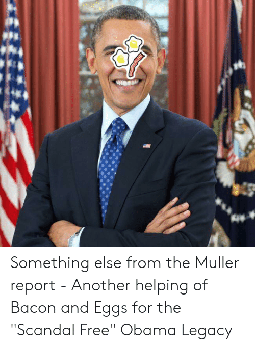 """Obama Legacy: Something else from the Muller report - Another helping of Bacon and Eggs for the """"Scandal Free"""" Obama Legacy"""