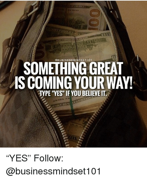 """Memes, 🤖, and Yes: SOMETHING GREAT  IS COMING YOUR WAY!  TYPE YES"""" IF YOU BELIEVE IT """"YES"""" Follow: @businessmindset101"""