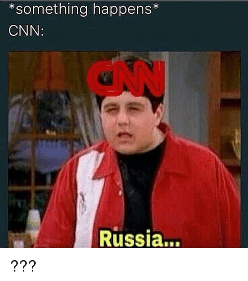 Memes, Russia, and Something Happened: *something happens  CNN:  Russia... ???