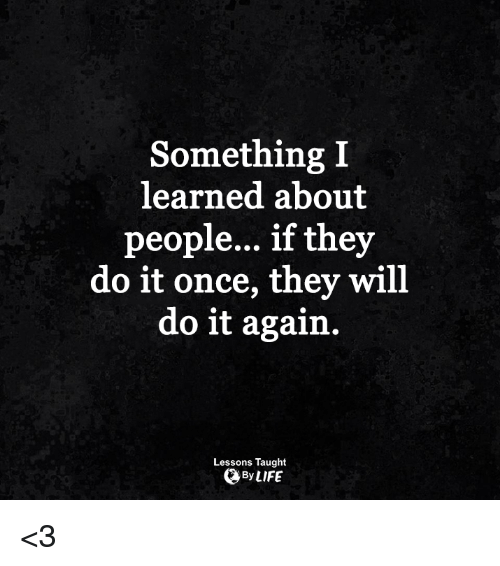 Do It Again, Life, and Memes: Something I  learned about  people... if they  do it once, they will  do it again  Lessons Taught  By LIFE <3