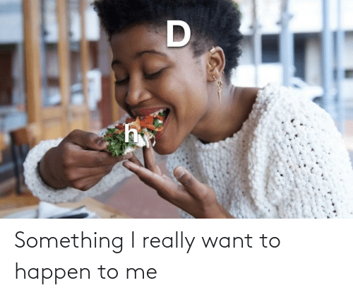 I Really Want To: Something I really want to happen to me