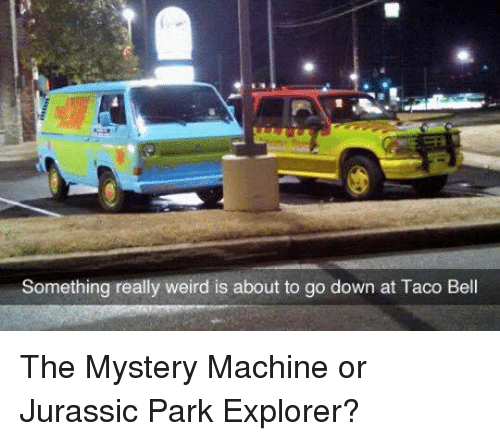 Jurassic Park, Memes, and Taco Bell: Something really weird is about to go down at Taco Bell The Mystery Machine or Jurassic Park Explorer?