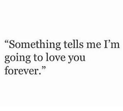 """love you forever: """"Something tells me I'm  going to love you  forever.""""  25"""